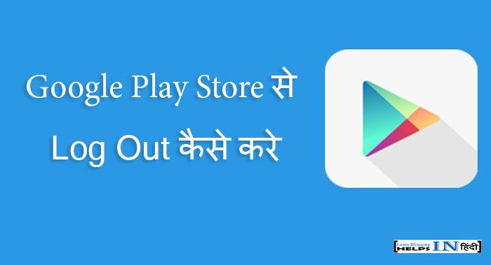 Google Play Store से Log Out कैसे करे?
